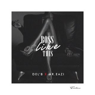 "DOWNLOAD MP3 MUSIC: Del'B – ""Boss Like This"" ft. Mr Eazi"