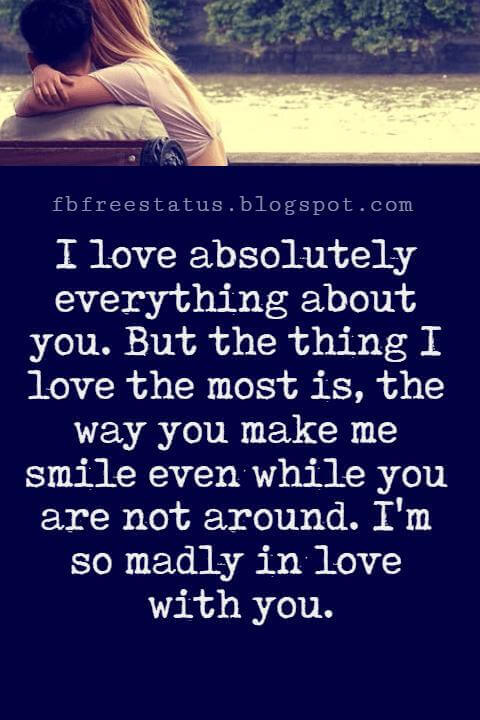 Love Text Messages, I love absolutely everything about you. But the thing I love the most is, the way you make me smile even while you are not around. I'm so madly in love with you.