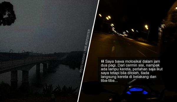 'Dari cermin sisi nampak ada lampu kereta, bila ditoleh, tiada langsung dan tiba-tiba...'