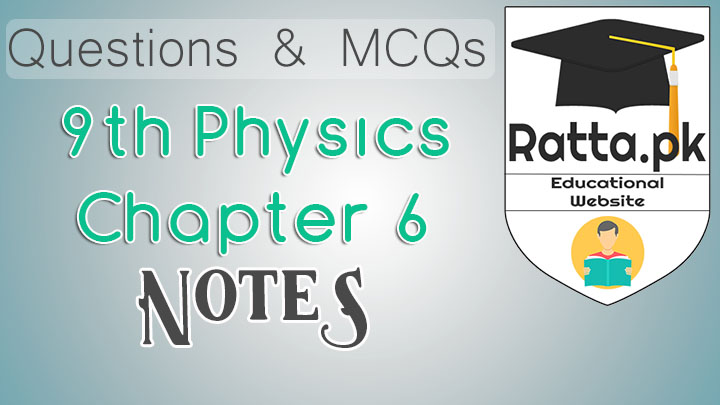 9th Physics Chapter 6 Notes - MCQs, Questions and Numericals pdf