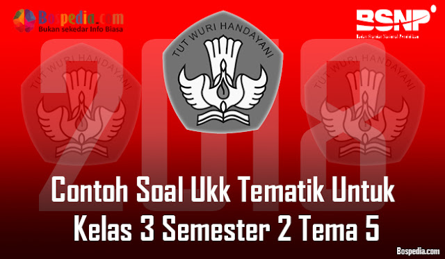 Lengkap - Contoh Soal Ukk Tematik Untuk Kelas 3 Semester 2 Tema 5