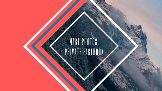 How To Make Photos Private In Facebook<br/>
