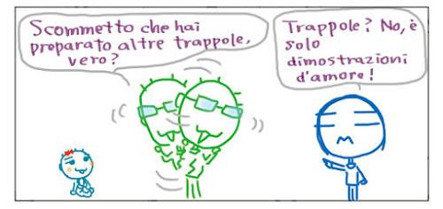 Scommetto che hai preparato altre trappole, vero? Trappole? No, è sono solo dimostrazioni d'amore!