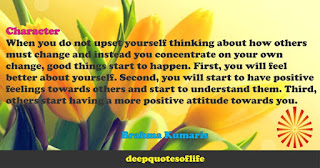 When you do not upset yourself thinking about how others must change and instead you concentrate on your own change, good things start to happen. First, you will feel better about yourself. Second, you will start to have positive feelings towards others and start to understand them. Third, others start having a more positive attitude towards you.