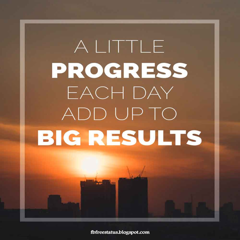 A Little progress each day add up to big result, good morning.