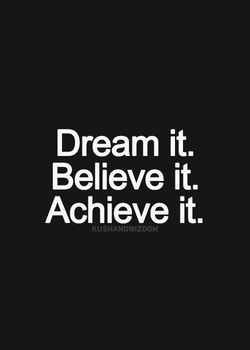 dream it, believe it, achieve it