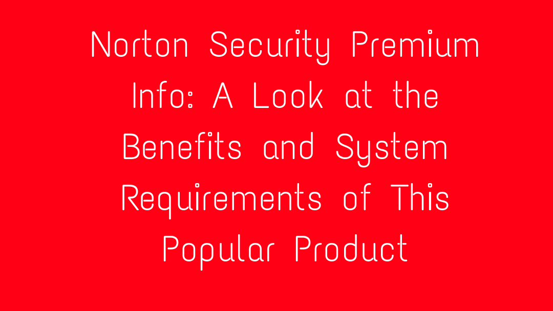 Norton Security Premium Info: A Look at the Benefits and System Requirements of This Popular Product