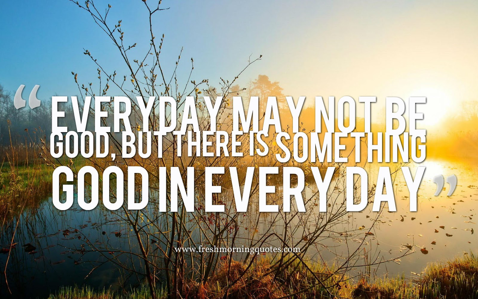 every day may not be good but there is something good in everyday