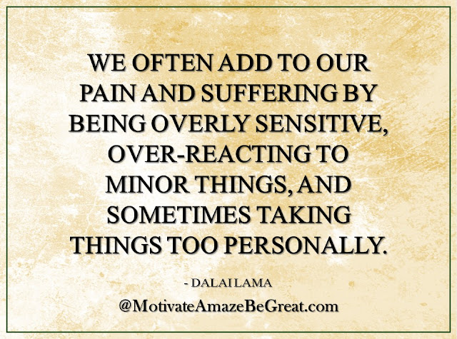 "Inspirational Quotes About Life: ""We often add to our pain and suffering by being overly sensitive, over-reacting to minor things, and sometimes taking things too personally."" — Dalai Lama"