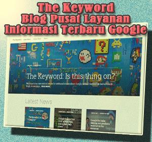 The Keyword, Blog Pusat Layanan Informasi Terbaru Google Resmi Diluncurkan