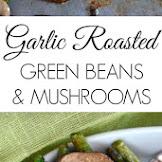 GARLIC ROASTED GREEN BEANS AND MUSHROOMS