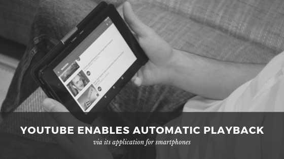 يوتيوب تمكن التشغيل التلقائي عبر تطبيقها للهواتف الذكيه