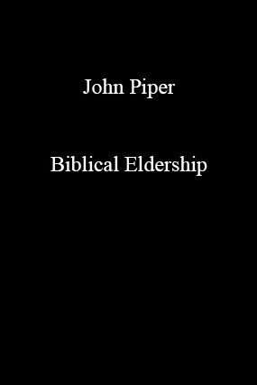 John Piper-Biblical Eldership-