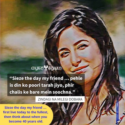 ZNMD Quotes - Sieze the day my friend ... pehle is din ko poori tarah jiyo, phir chalis ke bare mein soochna. - Laila