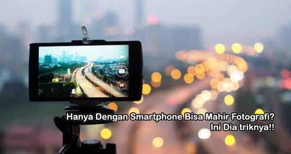 tips mahir fotografi, kamera smartphone, fotografi smartphone
