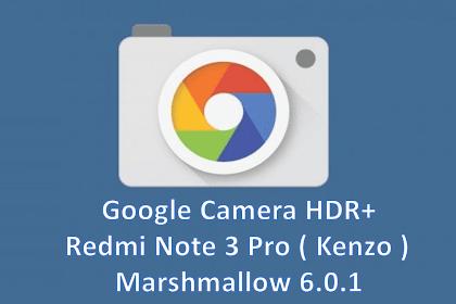 Cara Memasang Google Camera HDR+ untuk Android Marshmallow 6.0 Redmi Note 3 Pro [ Kenzo ]