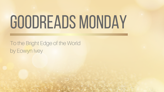 Goodreads Monday: To the Bright Edge of the World by Eowyn Ivey