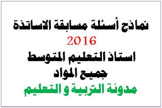 مواضيع و اسئلة مسابقة اساتذة التعليم المتوسط 2016