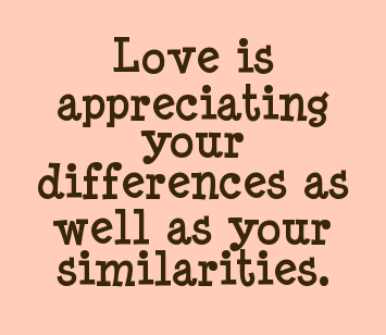 "Appreciation is one step beyond acceptance. Its when your focus is on what you like about another. We look at them and feel this sweeping appreciation for who they are, their joy, their insights, their humor, their companionship, etc. When someone says they are ""in love"" with another, they mean their appreciation is so enormous for this person that it consumes their every thought."