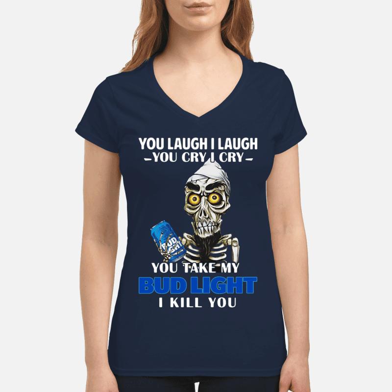 a0b2d1d0910029 You laugh I laugh you cry I cry you take my Bud Light I kill you women s  v-neck shirt