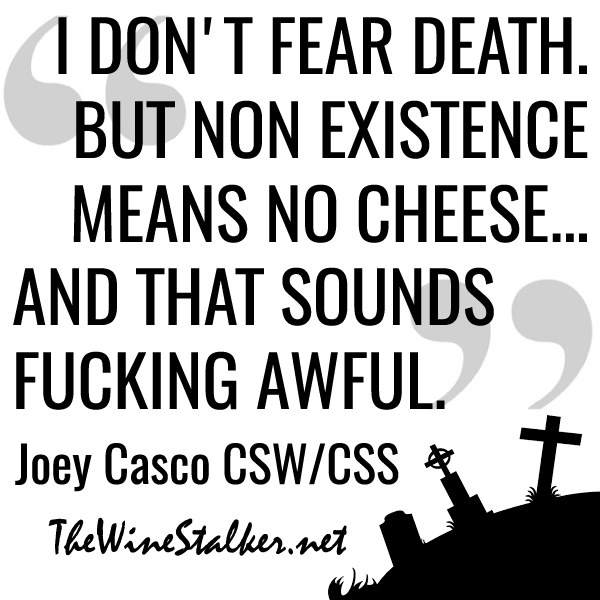 """I don't fear death. But non existence means no cheese... and that sounds fucking awful."" - Joey Casco CSW/CSS"
