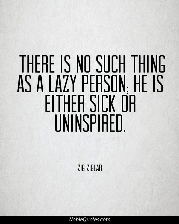 There Is No Such Thing As A Lazy Person; He Is Either Sick