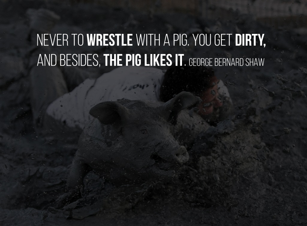 Never to wrestle with a pig. You get dirty, and besides, the pig likes it. George Bernard Shaw