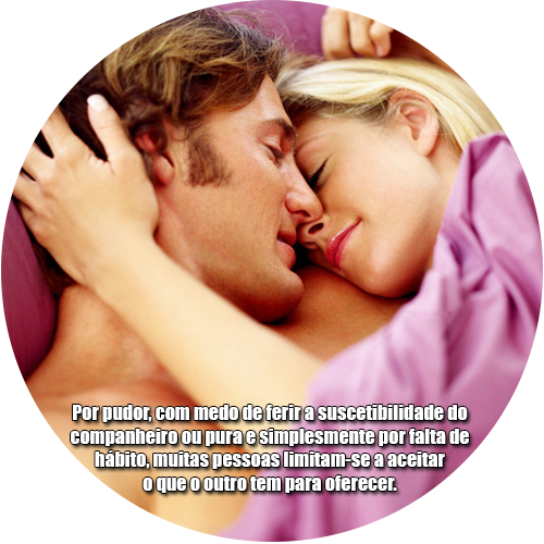 Por pudor, com medo de ferir a suscetibilidade do companheiro ou pura e simplesmente por falta de hábito, muitas pessoas limitam-se a aceitar o que o outro tem para oferecer.