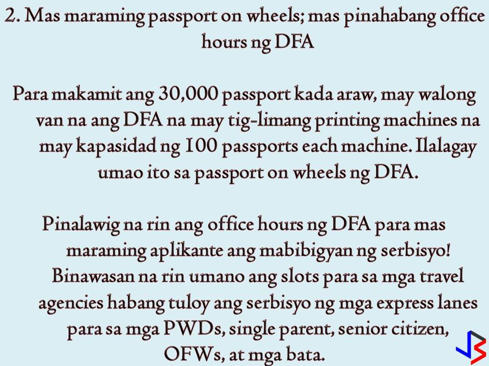 """The Department of Foreign Affairs (DFA) continues to implement new programs and project this year just to make passport application and renewal easy as 1,2, and 3. The most common problem a Filipino may face in passport application or renewal is securing a slot in an online appointment. Perhaps this is the most common complaints of people who want to apply or renew a passport.   But what DFA is doing to improve the whole passport application process? In this post, we will give emphasis to the new things introduced by the Department of Foreign Affairs (DFA) to slowly solve the problem. As what DFA Secretary Peter Allan Cayetano said, """"we owe the public and efficient, fast, and safe passporting system"""".  1.  30,000 passports a day  This is the goal of the DFA that before the end of the year, the agency will be able to produce 30,000 passports per day without compromising the document's security. According to Cayetano, the public can expect for a much easier way to secure an online appointment be it for application or renewal. Currently, DFA can process 19,000 passports per day from 9,500 output per day in 2016.  2.  More Passport on Wheels, Extended Office Hours  To achieve the target of 30,000 passports per day, DFA confirms that they have eight vans with five printing machines each.  These vans were added to DFA's passport on wheels. Each machine can print 100 passports. DFA's office hour is already extended to cater more passport applicants. DFA is also open on Saturdays to speed up the application.  In addition to this, slots for travel agencies are reduced but this is in contrary to the earlier statement of DFA that travel agencies appointment slots have been removed to give back to the Filipino public.  Express lanes for a person with disabilities (PWDs) single parents, senior citizens, OFWs and children below seven years old are still implemented.  3. ePayment System  The ePayment system has been launched in June and being used by 94 percent of passport applica"""