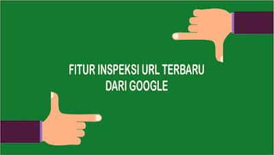 Cara Menggunakan Fitur Inspeksi URL Terbaru Google