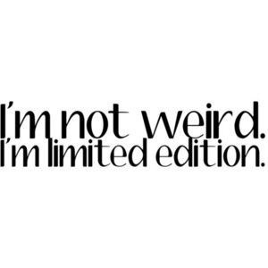 All about my passions: I`m not weird. I`m limited edition.