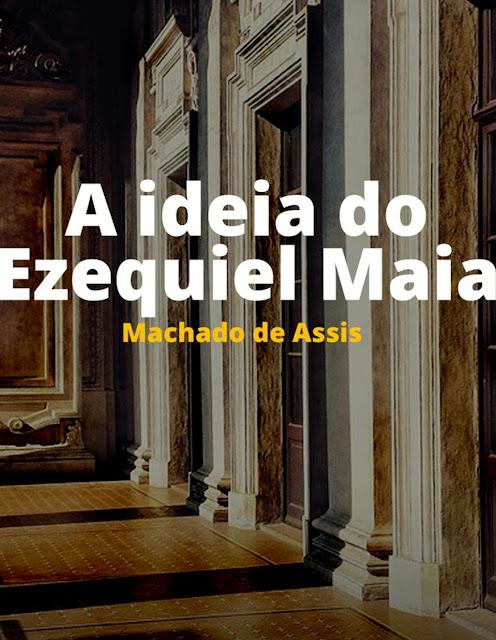 A idéia do Ezequiel Maia - Machado de Assis