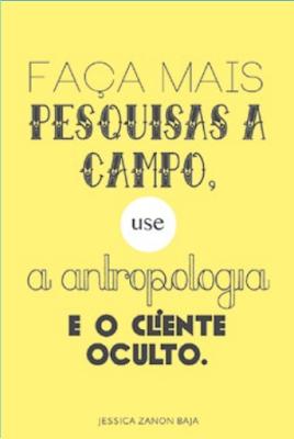 Faça mais pesquisa a campo, use a antropologia e o cliente oculto
