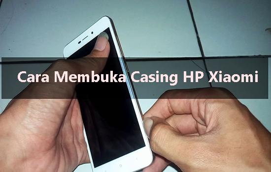 Cara Membuka Casing HP Xiaomi