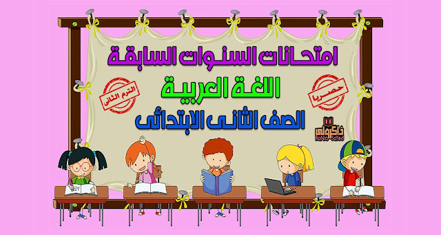 حصريا امتحانات السنوات السابقة في اللغة العربية للصف الثاني الابتدائي الترم الثاني