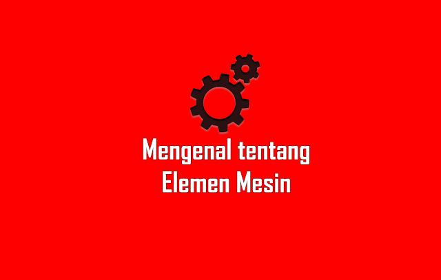 Mengenal tentang Elemen Mesin