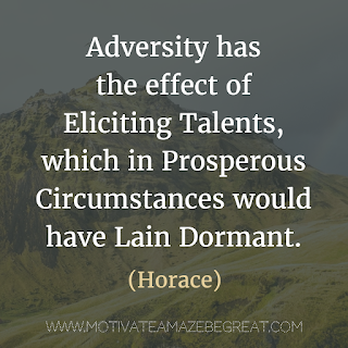 "Featured image of the article ""37 Inspirational Quotes About Life"": 23. ""Adversity has the effect of eliciting talents, which in prosperous circumstances would have lain dormant."" - Horace"