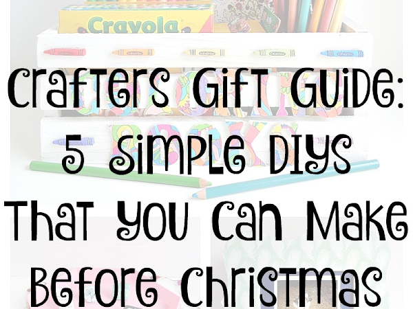 Crafters Gift Guide: 5 Simple DIYs That You Can Make Before Christmas