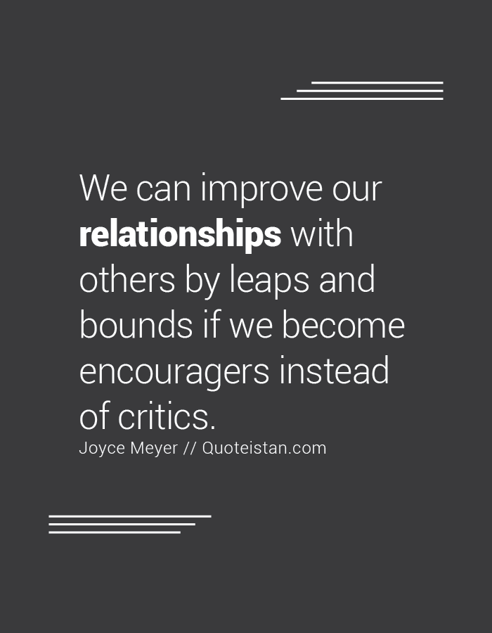 We can improve our relationships with others by leaps and bounds if we become encouragers instead of critics.