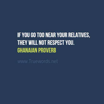 If you go too near your relatives, they will not respect you