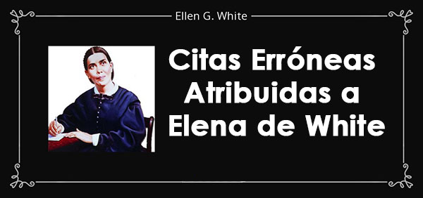Citas Erróneas Atribuidas a Elena de White