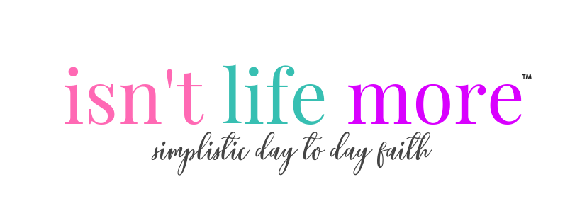 Isn't Life More: Simplistic Day to Day Faith