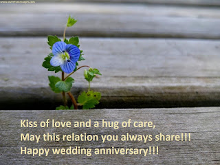 Kiss of love and a hug of care, May this relation you always share!!! Happy wedding anniversary!!!