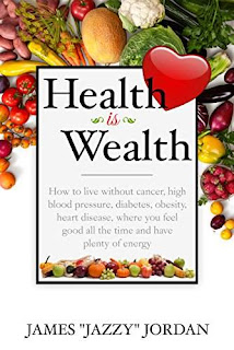 "Health is Wealth: How to Live Without Cancer, High Blood Pressure, Diabetes, Obesity, and Heart Disease, Where You Feel Good All the Time and Have Plenty of Energy by James ""Jazzy"" Jordan"