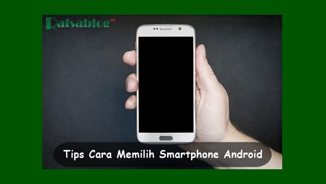 Inilah 7 Tips Cara Memilih Smartphone Android