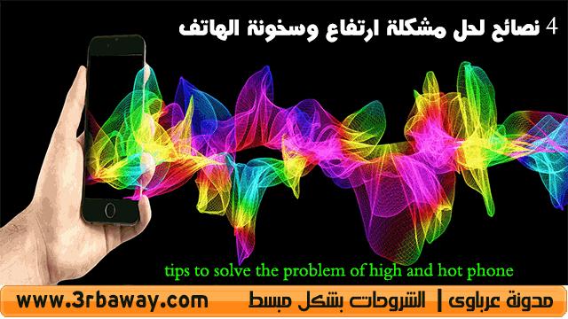 4 نصائح لحل مشكلة ارتفاع وسخونة الهاتف  tips to solve the problem of high and hot phone