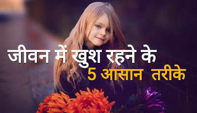 जीवन में खुश रहने के 5 आसान तरीके । 5 Simple Way to Make Life Happier in Hindi