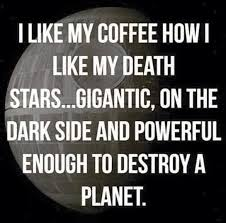 I like my coffee like I like my Star Wars Death Star - powerful enough to destroy a planet.