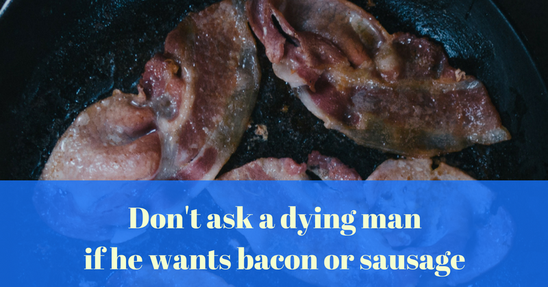 Don't ask a dying man if he wants bacon or sausage