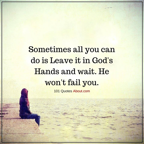 Sometimes All You Can Do Is Leave It In Gods Hands And Wait He Won